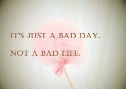 It-s-Just-A-Bad-Day-Not-A-Bad-Life